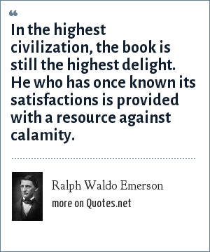 Ralph Waldo Emerson: In the highest civilization, the book is still the highest delight. He who has once known its satisfactions is provided with a resource against calamity.
