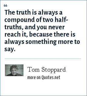 Tom Stoppard: The truth is always a compound of two half- truths, and you never reach it, because there is always something more to say.