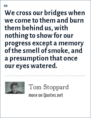 Tom Stoppard: We cross our bridges when we come to them and burn them behind us, with nothing to show for our progress except a memory of the smell of smoke, and a presumption that once our eyes watered.
