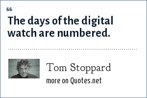 Tom Stoppard: The days of the digital watch are numbered.