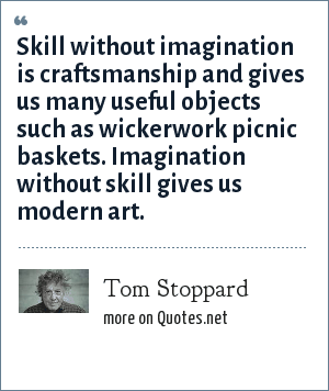 Tom Stoppard: Skill without imagination is craftsmanship and gives us many useful objects such as wickerwork picnic baskets. Imagination without skill gives us modern art.