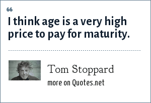 Tom Stoppard: I think age is a very high price to pay for maturity.