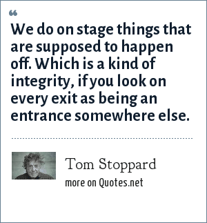 Tom Stoppard: We do on stage things that are supposed to happen off. Which is a kind of integrity, if you look on every exit as being an entrance somewhere else.