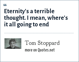 Tom Stoppard: Eternity's a terrible thought. I mean, where's it all going to end