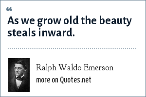 Ralph Waldo Emerson: As we grow oldthe beauty steals inward.