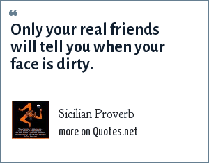 Sicilian Proverb: Only your real friends will tell you when your face is dirty.