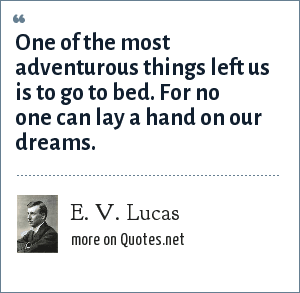 E. V. Lucas: One of the most adventurous things left us is to go to bed. For no one can lay a hand on our dreams.
