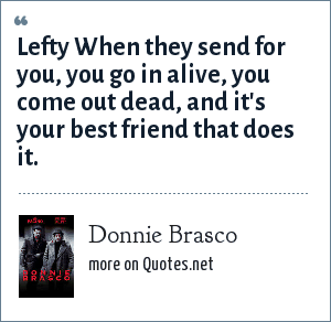 Donnie Brasco: Lefty When they send for you, you go in alive, you come out dead, and it's your best friend that does it.