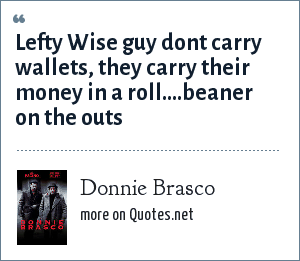 Donnie Brasco: Lefty Wise guy dont carry wallets, they carry their money in a roll....beaner on the outs