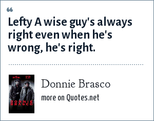 Donnie Brasco: Lefty A wise guy's always right even when he's wrong, he's right.