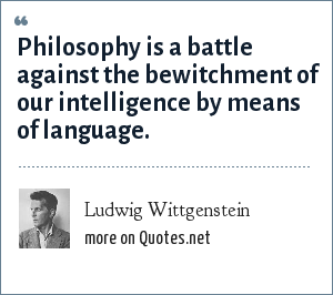 Ludwig Wittgenstein: Philosophy is a battle against the bewitchment of our intelligence by means of language.