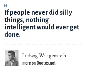Ludwig Wittgenstein: If people never did silly things, nothing intelligent would ever get done.