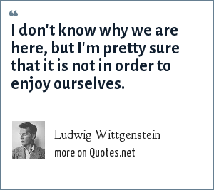 Ludwig Wittgenstein: I don't know why we are here, but I'm pretty sure that it is not in order to enjoy ourselves.