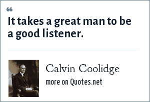 Calvin Coolidge: It takes a great man to be a good listener.