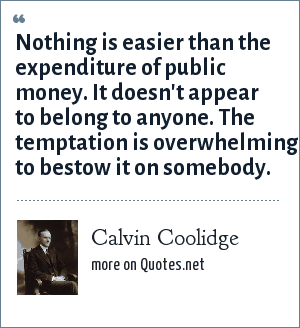 Calvin Coolidge: Nothing is easier than the expenditure of public money. It doesn't appear to belong to anyone. The temptation is overwhelming to bestow it on somebody.