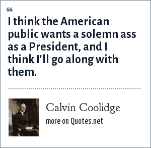 Calvin Coolidge: I think the American public wants a solemn ass as a President, and I think I'll go along with them.