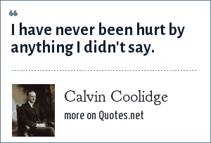 Calvin Coolidge: I have never been hurt by anything I didn't say.