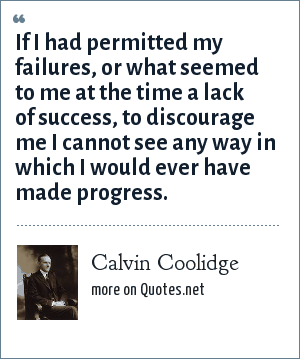 Calvin Coolidge: If I had permitted my failures, or what seemed to me at the time a lack of success, to discourage me I cannot see any way in which I would ever have made progress.