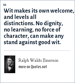 Ralph Waldo Emerson: Wit makes its own welcome, and levels all distinctions. No dignity, no learning, no force of character, can make any stand against good wit.