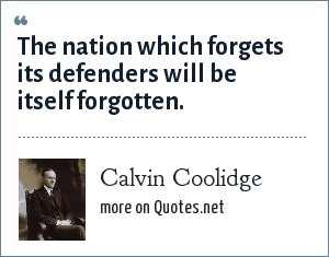 Calvin Coolidge: The nation which forgets its defenders will be itself forgotten.