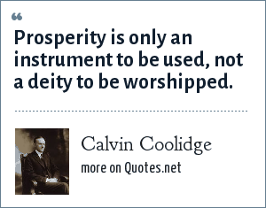 Calvin Coolidge: Prosperity is only an instrument to be used, not a deity to be worshipped.
