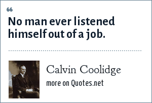 Calvin Coolidge: No man ever listened himself out of a job.