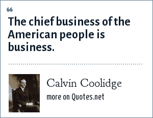 Calvin Coolidge: The chief business of the American people is business.