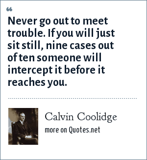 Calvin Coolidge: Never go out to meet trouble. If you will just sit still, nine cases out of ten someone will intercept it before it reaches you.