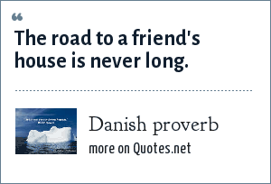 Danish proverb: The road to a friend's house is never long.