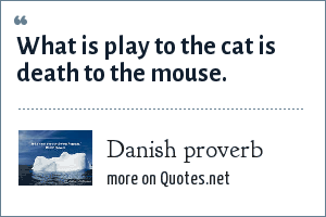 Danish proverb: What is play to the cat is death to the mouse.