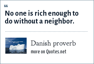 Danish proverb: No one is rich enough to do without a neighbor.