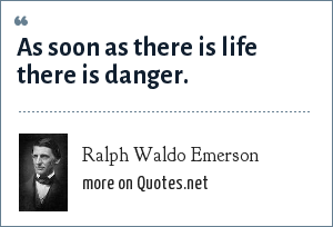 Ralph Waldo Emerson: As soon as there is life there is danger.