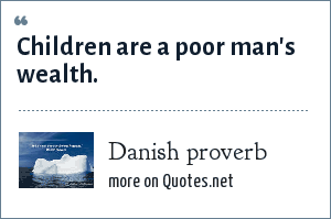 Danish proverb: Children are a poor man's wealth.