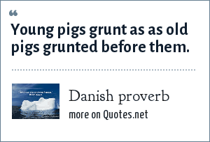 Danish proverb: Young pigs grunt as as old pigs grunted before them.