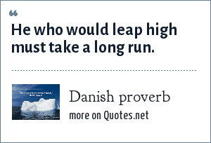 Danish proverb: He who would leap high must take a long run.