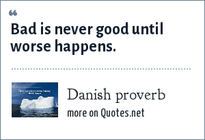 Danish proverb: Bad is never good until worse happens.
