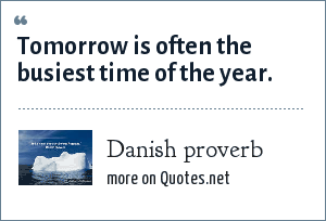 Danish proverb: Tomorrow is often the busiest time of the year.