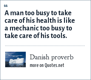 Danish proverb: A man too busy to take care of his health is like a mechanic too busy to take care of his tools.