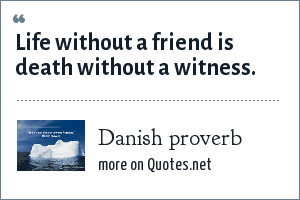 Danish proverb: Life without a friend is death without a witness.
