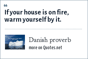Danish proverb: If your house is on fire, warm yourself by it.