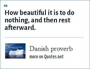 Danish proverb: How beautiful it is to do nothing, and then rest afterward.