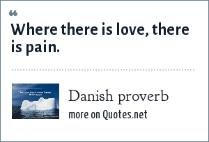 Danish proverb: Where there is love, there is pain.