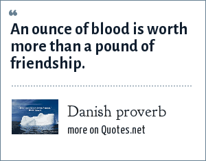 Danish proverb: An ounce of blood is worth more than a pound of friendship.