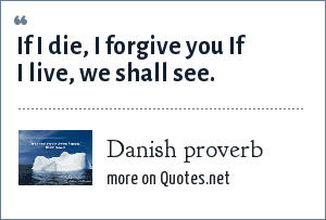 Danish proverb: If I die, I forgive you If I live, we shall see.