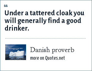 Danish proverb: Under a tattered cloak you will generally find a good drinker.