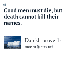 Danish proverb: Good men must die, but death cannot kill their names.