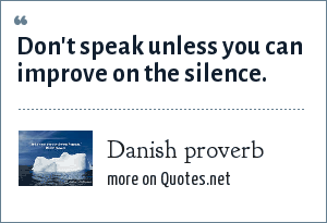 Danish proverb: Don't speak unless you can improve on the silence.