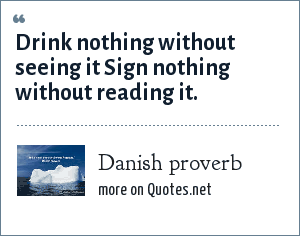 Danish proverb: Drink nothing without seeing it Sign nothing without reading it.