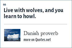 Danish proverb: Live with wolves, and you learn to howl.