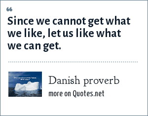 Danish proverb: Since we cannot get what we like, let us like what we can get.
